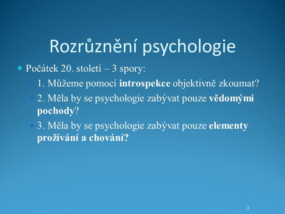 Rozrůznění psychologie Počátek 20. století – 3 spory: 1. Můžeme pomocí introspekce objektivně zkoumat? 2. Měla by se psychologie zabývat pouze vědomým