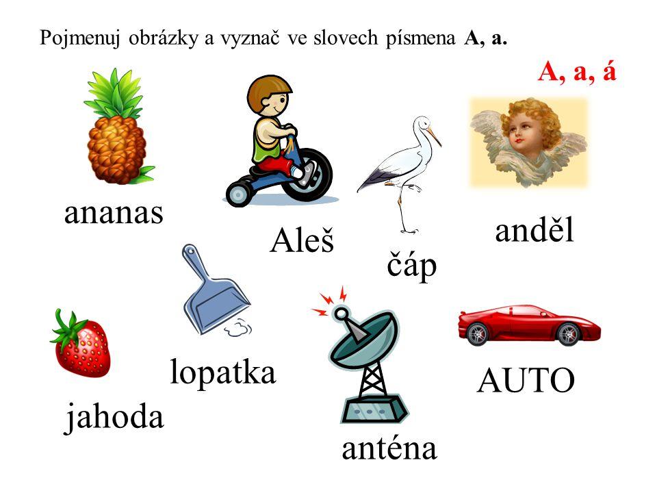 Pojmenuj obrázky a vyznač ve slovech písmena A, a. A, a, á ananas AUTO anděl lopatka jahoda anténa Aleš čáp
