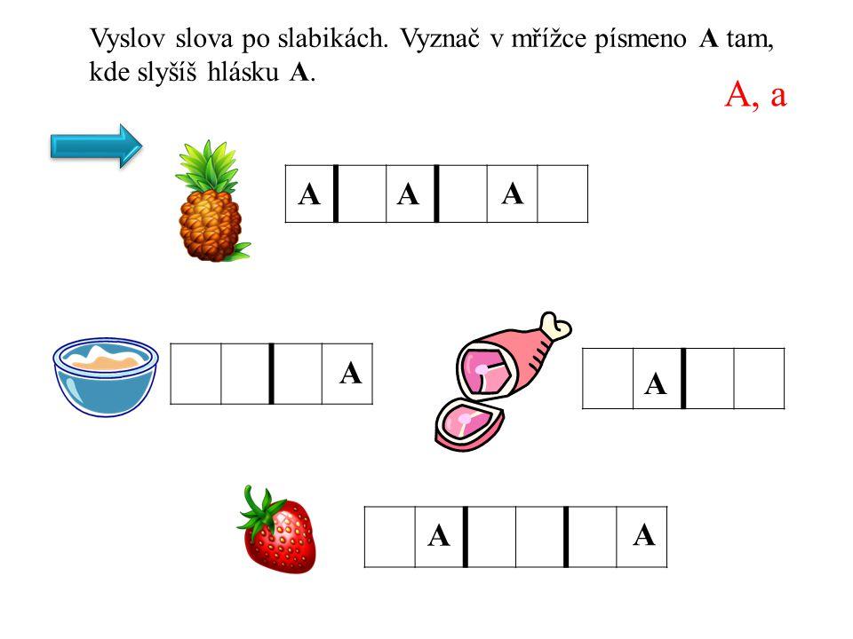A, a Vyslov slova po slabikách. Vyznač v mřížce písmeno A tam, kde slyšíš hlásku A. A A A A A A A A