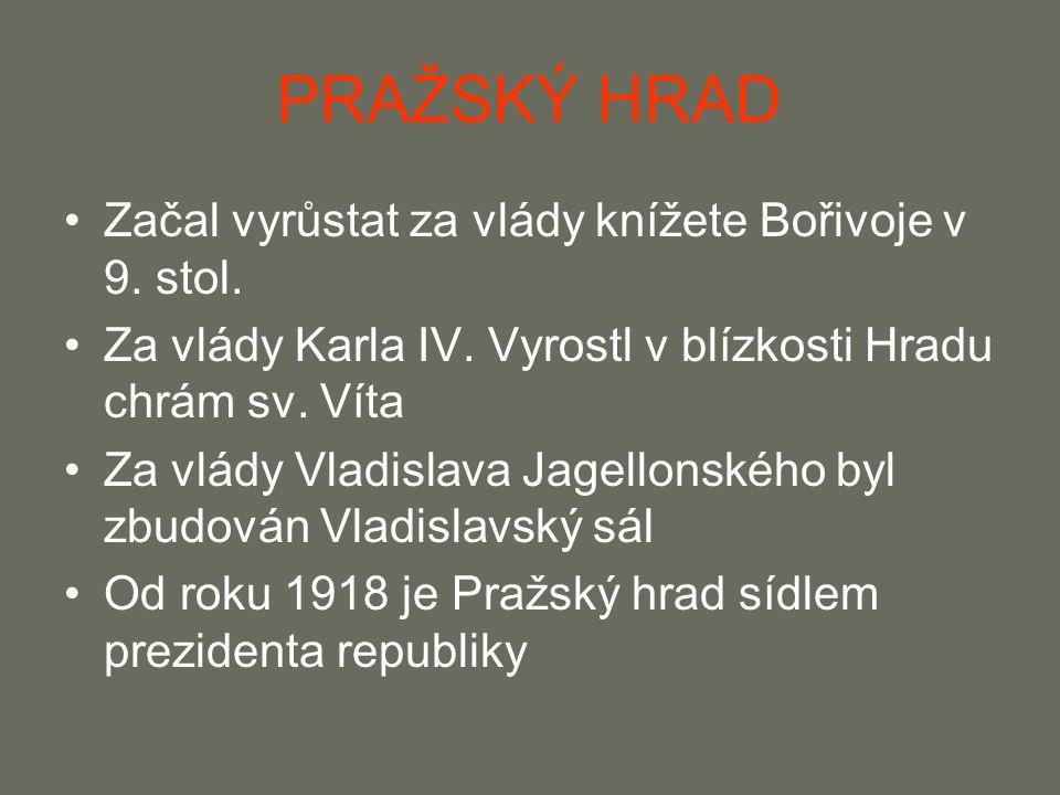 PRAŽSKÝ HRAD Začal vyrůstat za vlády knížete Bořivoje v 9. stol. Za vlády Karla IV. Vyrostl v blízkosti Hradu chrám sv. Víta Za vlády Vladislava Jagel