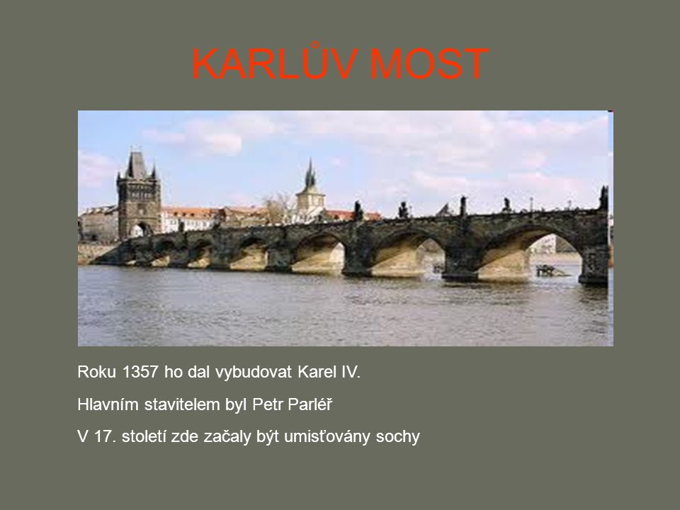 KARLŮV MOST Roku 1357 ho dal vybudovat Karel IV. Hlavním stavitelem byl Petr Parléř V 17. století zde začaly být umisťovány sochy