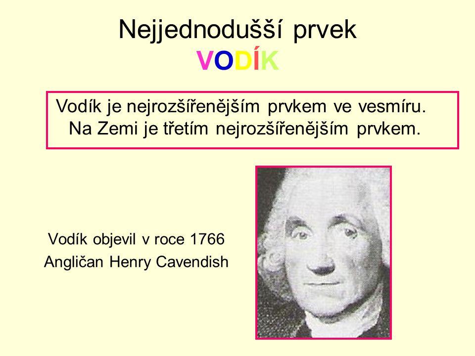 Nejjednodušší prvek VODÍK Vodík objevil v roce 1766 Angličan Henry Cavendish Vodík je nejrozšířenějším prvkem ve vesmíru. Na Zemi je třetím nejrozšíře
