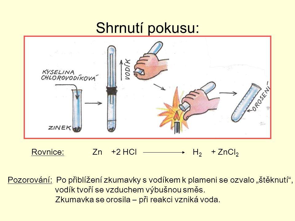 """Shrnutí pokusu: Rovnice: Zn +2 HCl H 2 + ZnCl 2 Pozorování: Po přiblížení zkumavky s vodíkem k plameni se ozvalo """"štěknutí , vodík tvoří se vzduchem výbušnou směs."""