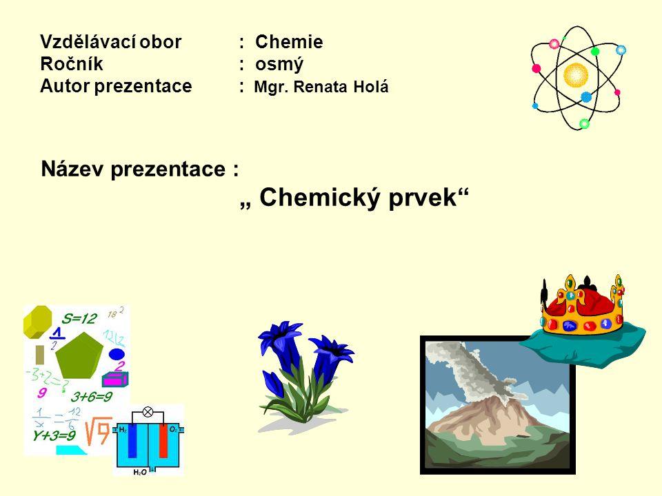 """Vzdělávací obor: Chemie Ročník : osmý Autor prezentace: Mgr. Renata Holá Název prezentace : """" Chemický prvek"""""""