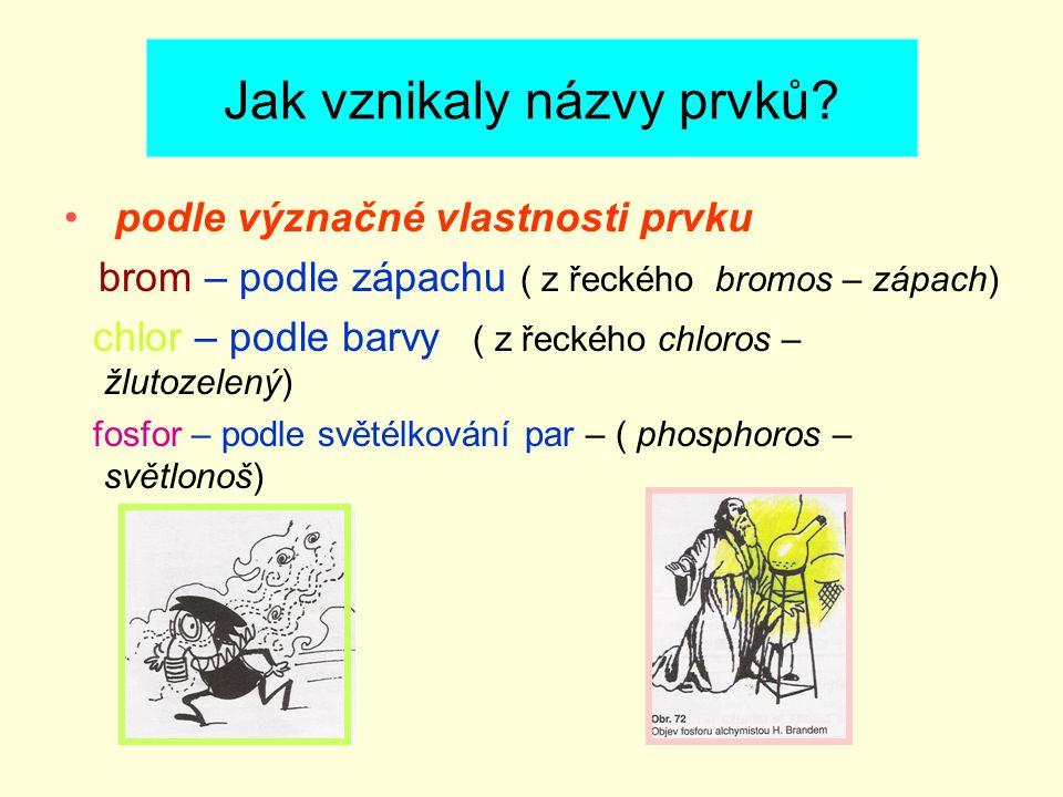 Jak vznikaly názvy prvků? podle význačné vlastnosti prvku brom – podle zápachu ( z řeckého bromos – zápach) chlor – podle barvy ( z řeckého chloros –