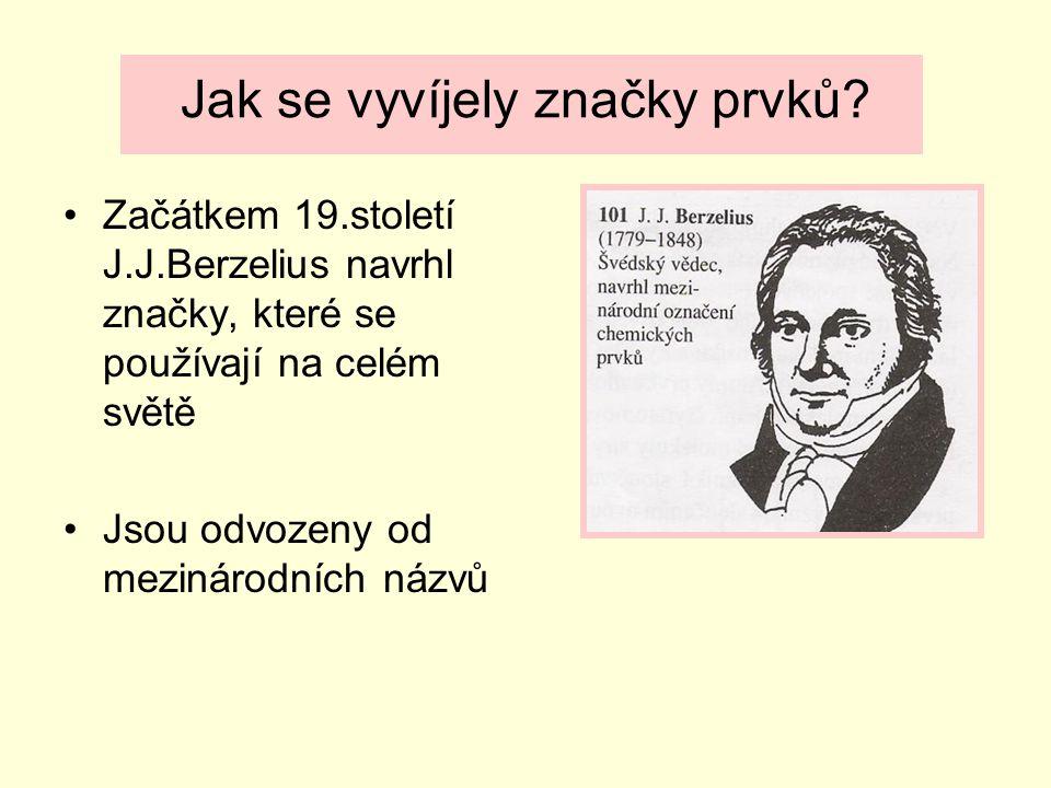 Jak se vyvíjely značky prvků? Začátkem 19.století J.J.Berzelius navrhl značky, které se používají na celém světě Jsou odvozeny od mezinárodních názvů