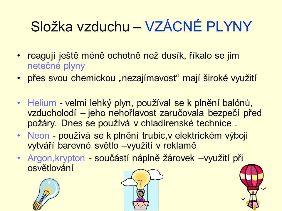 """Složka vzduchu – VZÁCNÉ PLYNY reagují ještě méně ochotně než dusík, říkalo se jim netečné plyny přes svou chemickou """"nezajímavost mají široké využití Helium - velmi lehký plyn, používal se k plnění balónů, vzducholodí – jeho nehořlavost zaručovala bezpečí před požáry."""