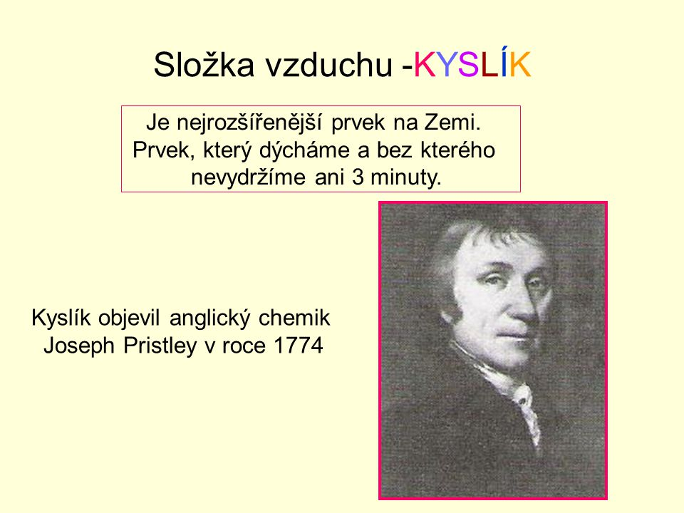 Složka vzduchu -KYSLÍK Kyslík objevil anglický chemik Joseph Pristley v roce 1774 Je nejrozšířenější prvek na Zemi.