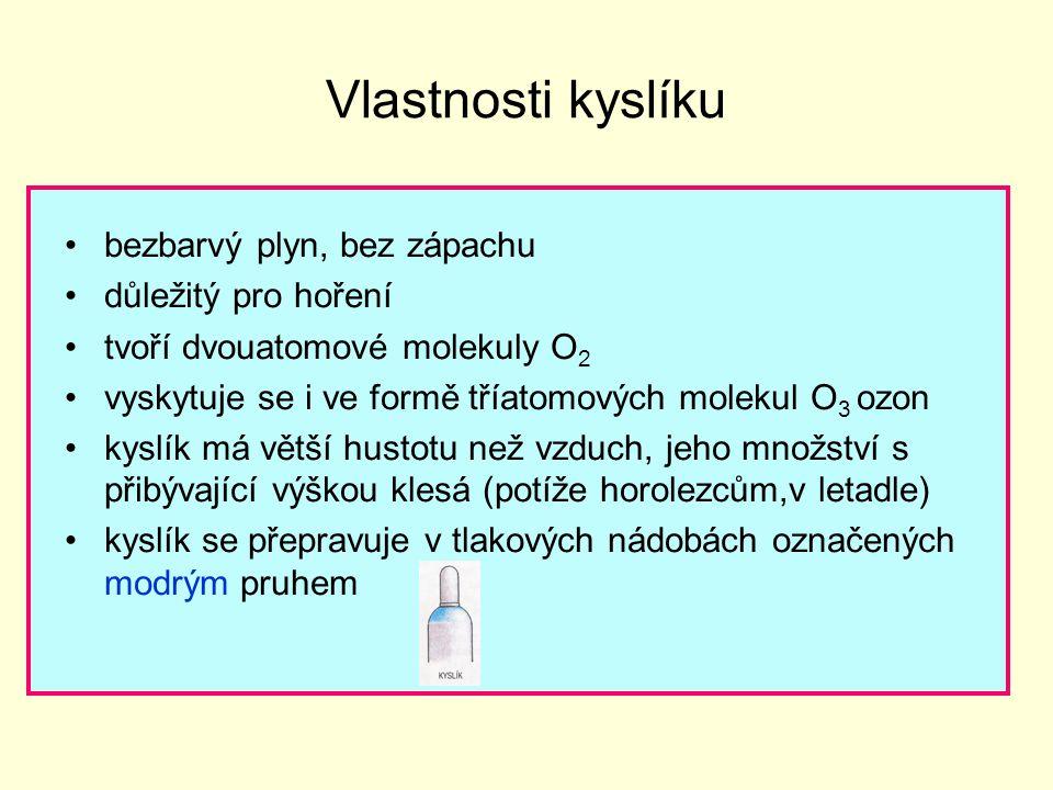 Vlastnosti kyslíku bezbarvý plyn, bez zápachu důležitý pro hoření tvoří dvouatomové molekuly O 2 vyskytuje se i ve formě tříatomových molekul O 3 ozon kyslík má větší hustotu než vzduch, jeho množství s přibývající výškou klesá (potíže horolezcům,v letadle) kyslík se přepravuje v tlakových nádobách označených modrým pruhem
