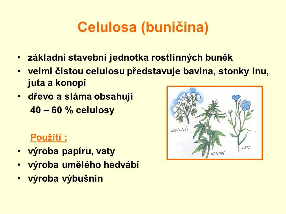 Celulosa (buničina) základní stavební jednotka rostlinných buněk velmi čistou celulosu představuje bavlna, stonky lnu, juta a konopí dřevo a sláma obsahují 40 – 60 % celulosy Použití : výroba papíru, vaty výroba umělého hedvábí výroba výbušnin