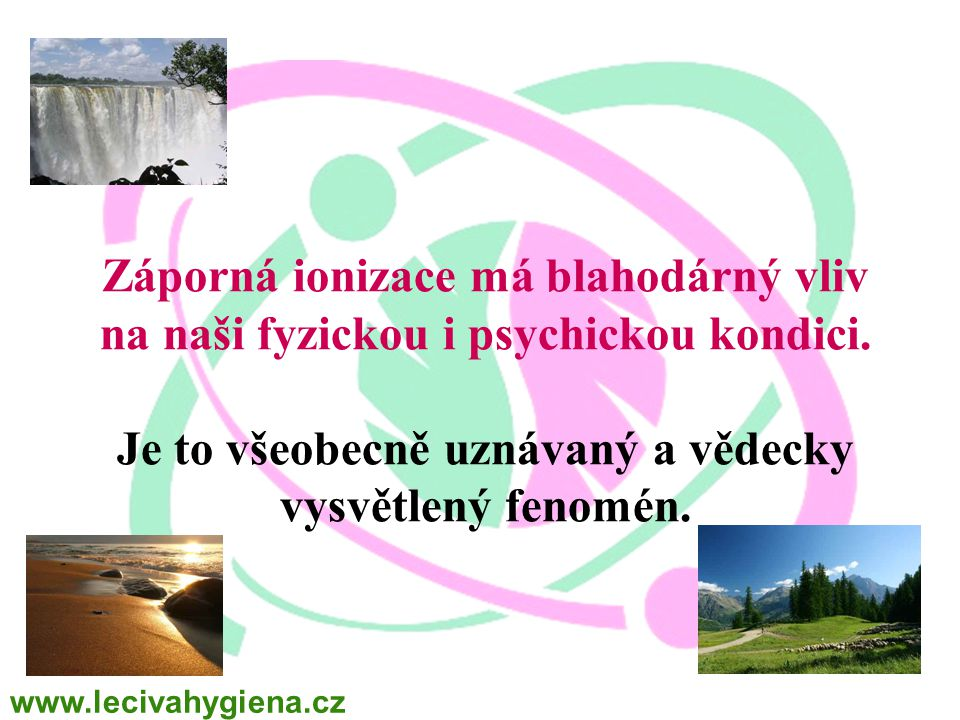Záporná ionizace má blahodárný vliv na naši fyzickou i psychickou kondici. Je to všeobecně uznávaný a vědecky vysvětlený fenomén. www.lecivahygiena.cz