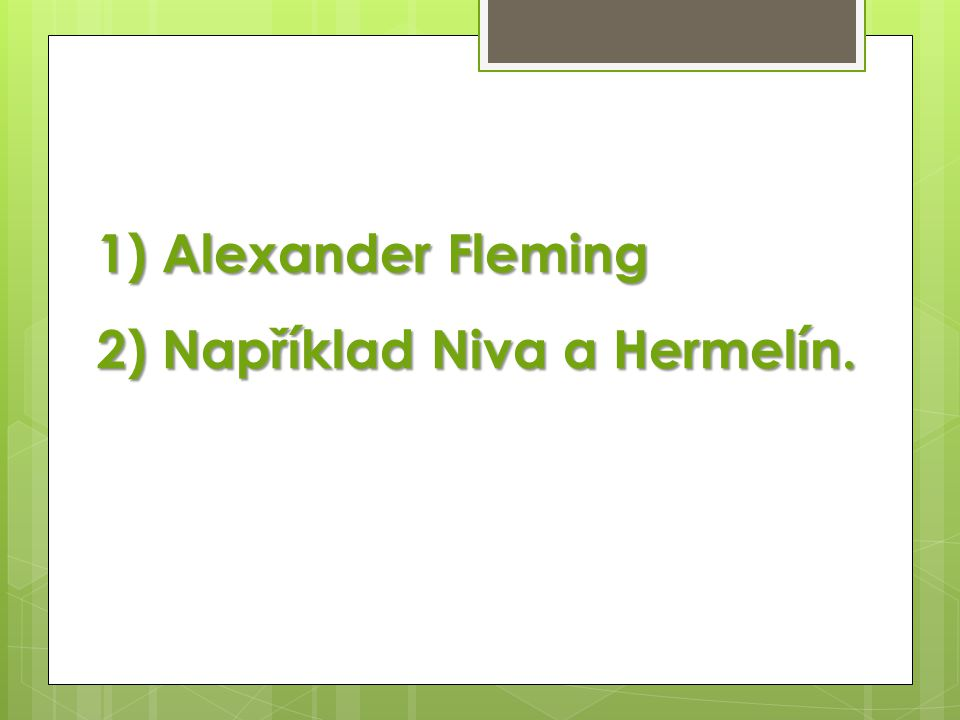 1) Alexander Fleming 2) Například Niva a Hermelín.