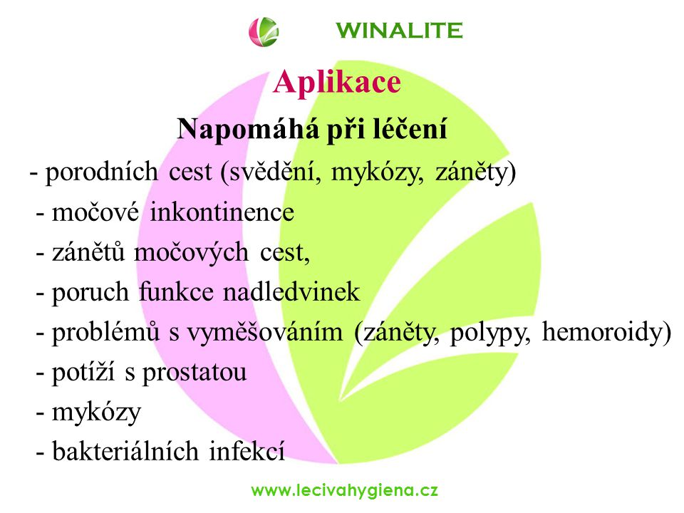 www.lecivahygiena.cz Aplikace - porodních cest (svědění, mykózy, záněty) - močové inkontinence - zánětů močových cest, - poruch funkce nadledvinek - problémů s vyměšováním (záněty, polypy, hemoroidy) - potíží s prostatou - mykózy - bakteriálních infekcí WINALITE Napomáhá při léčení