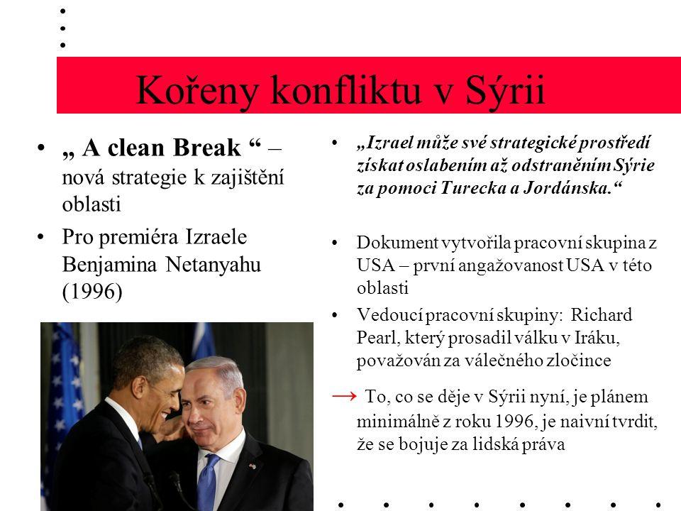 """Kořeny konfliktu v Sýrii """" A clean Break – nová strategie k zajištění oblasti Pro premiéra Izraele Benjamina Netanyahu (1996) """"Izrael může své strategické prostředí získat oslabením až odstraněním Sýrie za pomoci Turecka a Jordánska. Dokument vytvořila pracovní skupina z USA – první angažovanost USA v této oblasti Vedoucí pracovní skupiny: Richard Pearl, který prosadil válku v Iráku, považován za válečného zločince → To, co se děje v Sýrii nyní, je plánem minimálně z roku 1996, je naivní tvrdit, že se bojuje za lidská práva"""