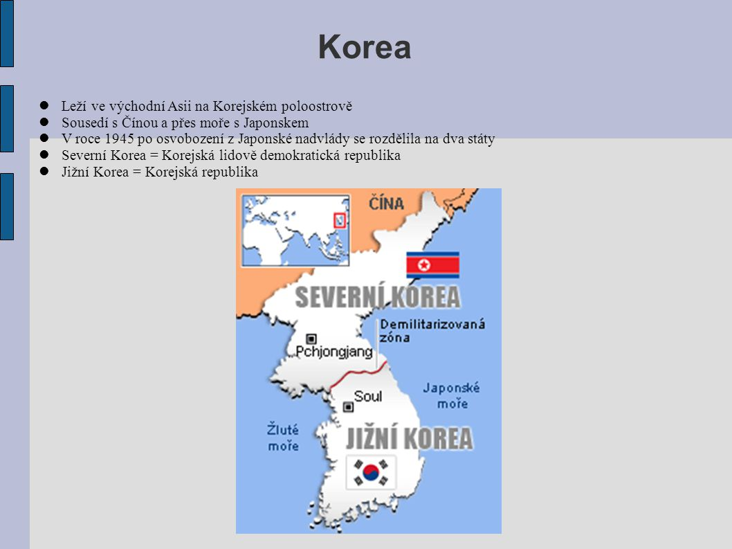 Korea Leží ve východní Asii na Korejském poloostrově Sousedí s Čínou a přes moře s Japonskem V roce 1945 po osvobození z Japonské nadvlády se rozdělil