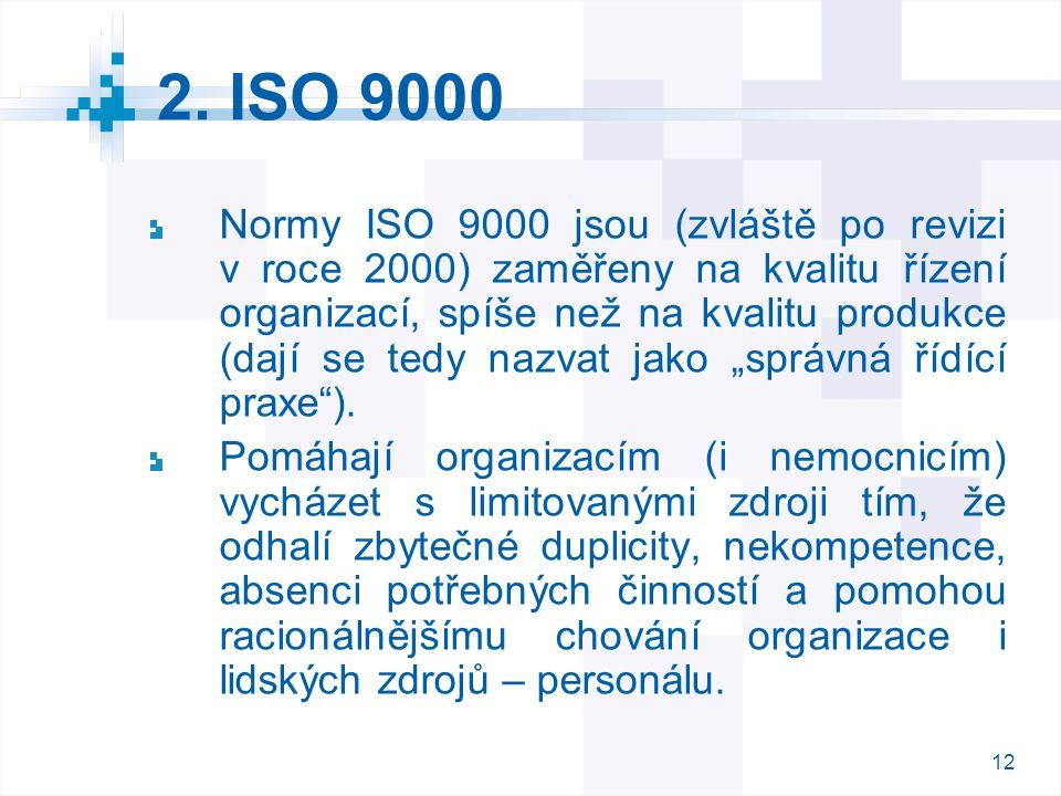 12 2. ISO 9000 Normy ISO 9000 jsou (zvláště po revizi v roce 2000) zaměřeny na kvalitu řízení organizací, spíše než na kvalitu produkce (dají se tedy