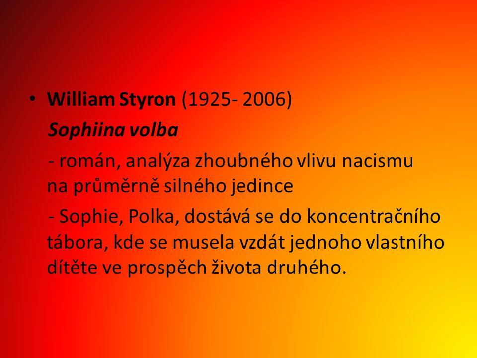 William Styron (1925- 2006) Sophiina volba - román, analýza zhoubného vlivu nacismu na průměrně silného jedince - Sophie, Polka, dostává se do koncent
