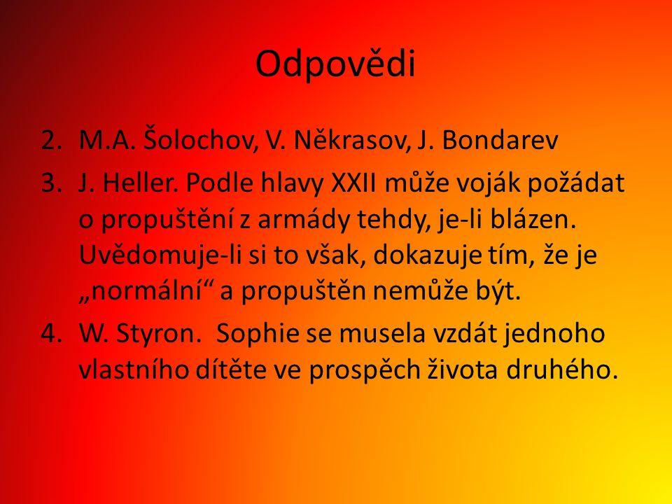 Odpovědi 2.M.A. Šolochov, V. Někrasov, J. Bondarev 3.J. Heller. Podle hlavy XXII může voják požádat o propuštění z armády tehdy, je-li blázen. Uvědomu