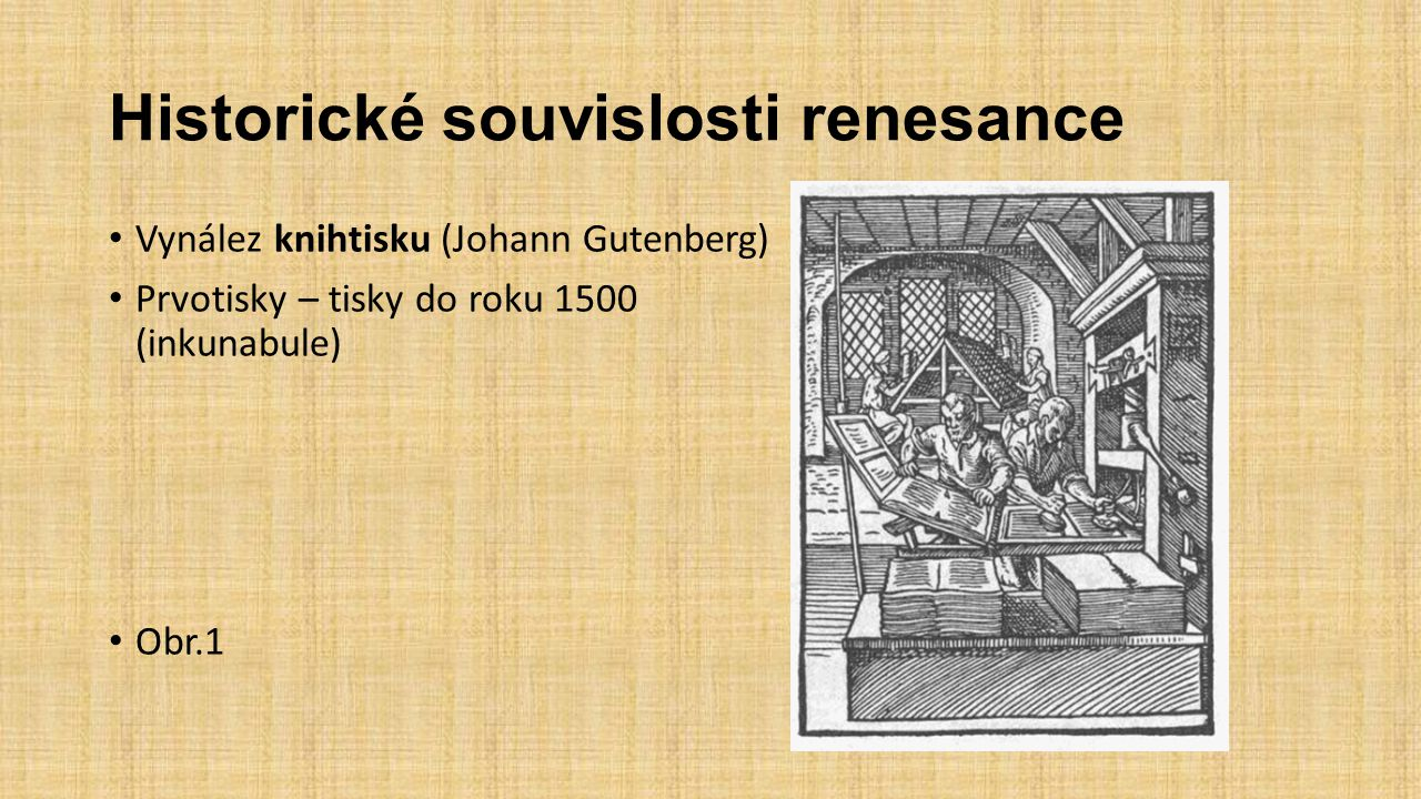 Historické souvislosti renesance Vynález knihtisku (Johann Gutenberg) Prvotisky – tisky do roku 1500 (inkunabule) Obr.1
