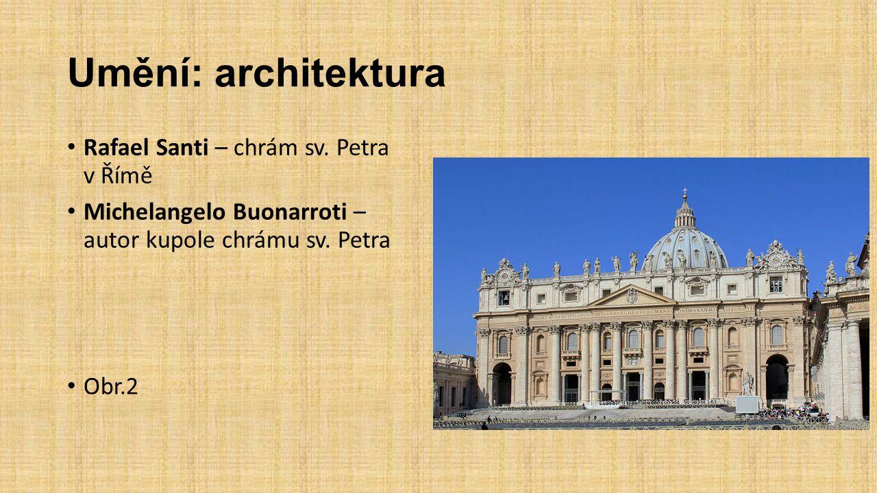 Umění: architektura Rafael Santi – chrám sv. Petra v Římě Michelangelo Buonarroti – autor kupole chrámu sv. Petra Obr.2