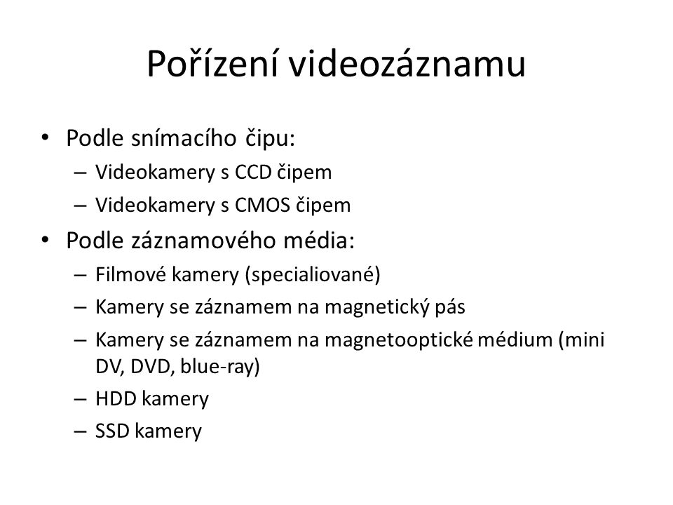 Pořízení videozáznamu Podle snímacího čipu: – Videokamery s CCD čipem – Videokamery s CMOS čipem Podle záznamového média: – Filmové kamery (specialiované) – Kamery se záznamem na magnetický pás – Kamery se záznamem na magnetooptické médium (mini DV, DVD, blue-ray) – HDD kamery – SSD kamery