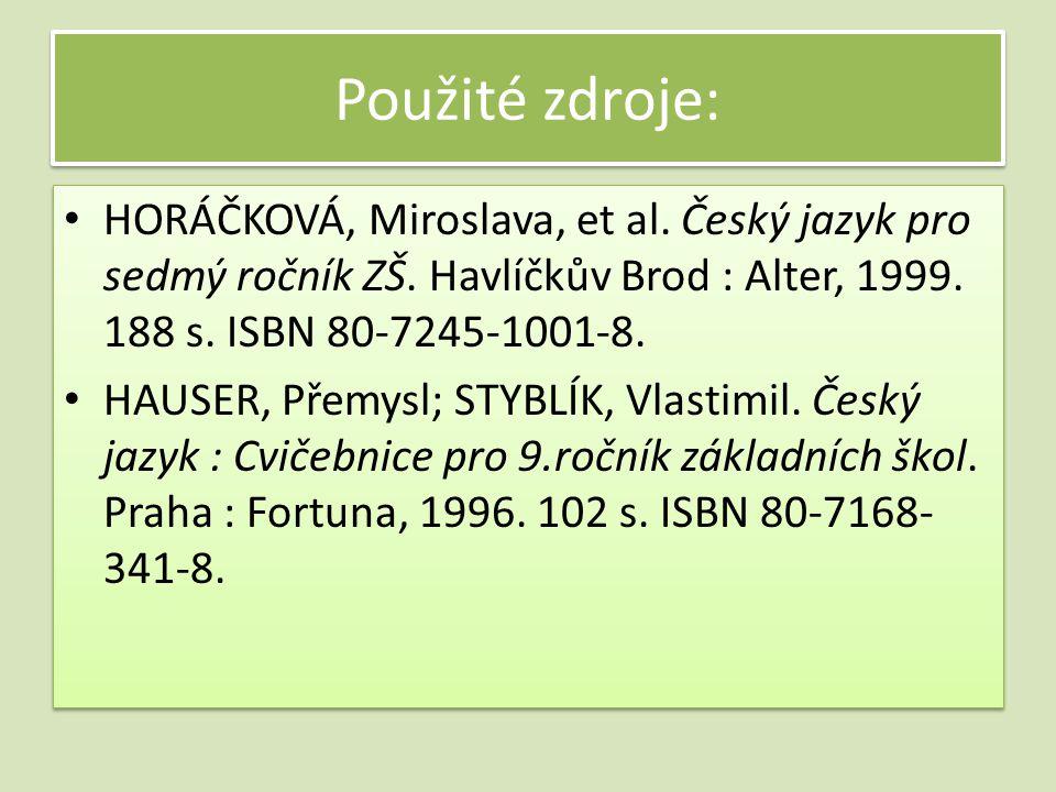 Použité zdroje: HORÁČKOVÁ, Miroslava, et al. Český jazyk pro sedmý ročník ZŠ. Havlíčkův Brod : Alter, 1999. 188 s. ISBN 80-7245-1001-8. HAUSER, Přemys