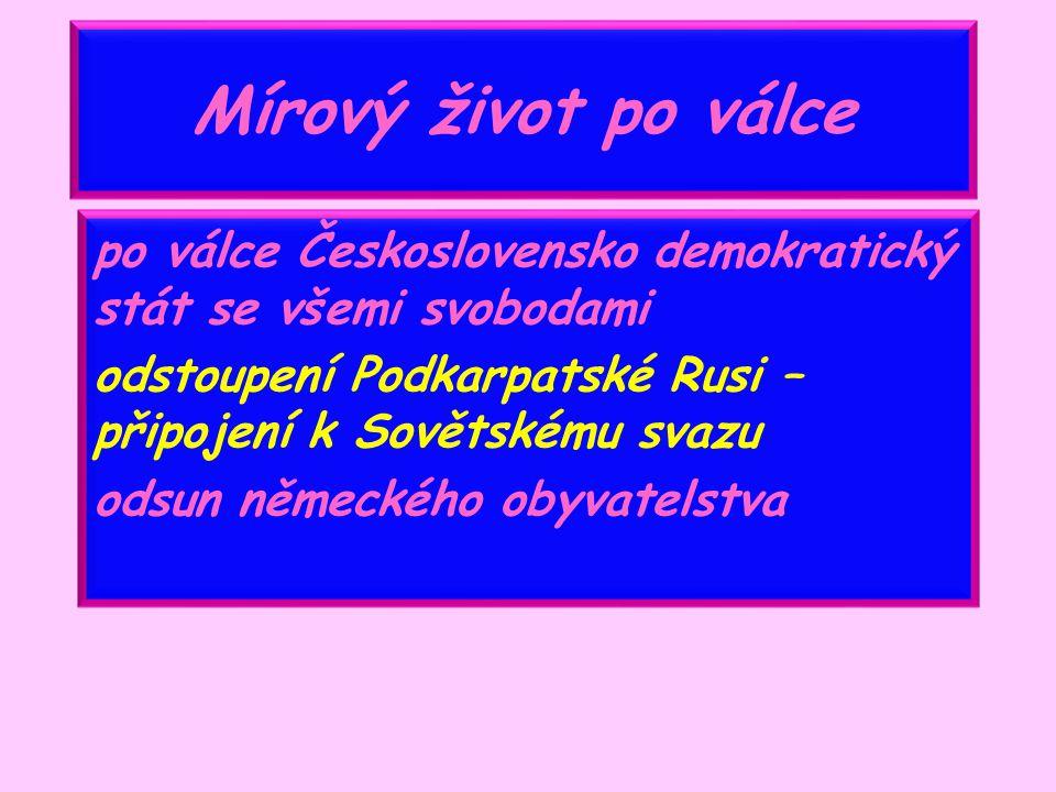 Mírový život po válce po válce Československo demokratický stát se všemi svobodami odstoupení Podkarpatské Rusi – připojení k Sovětskému svazu odsun německého obyvatelstva