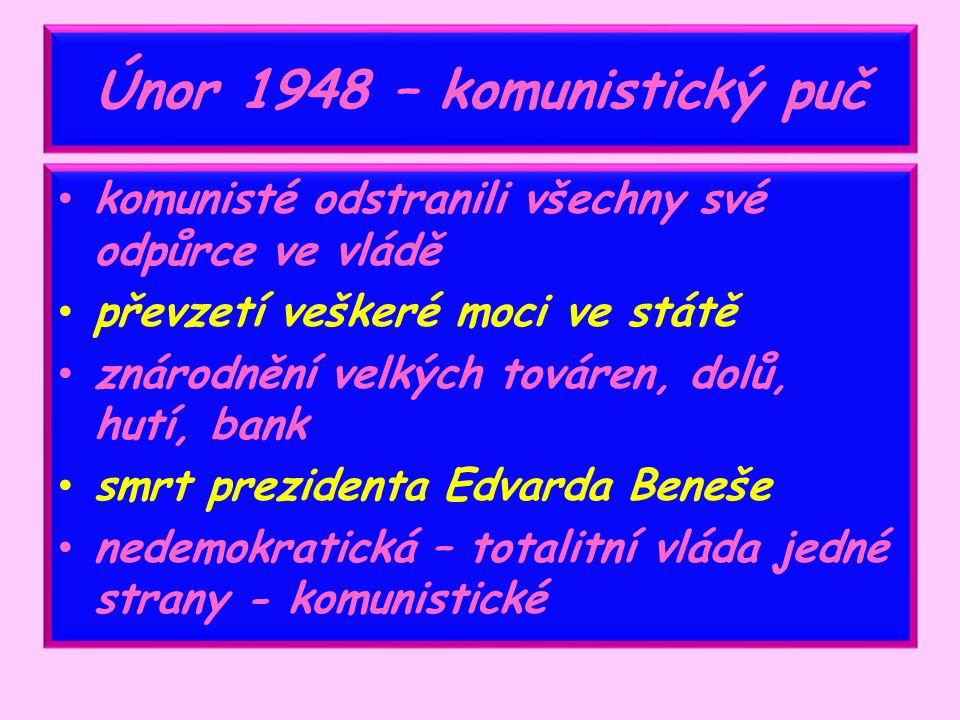 Únor 1948 – komunistický puč komunisté odstranili všechny své odpůrce ve vládě převzetí veškeré moci ve státě znárodnění velkých továren, dolů, hutí, bank smrt prezidenta Edvarda Beneše nedemokratická – totalitní vláda jedné strany - komunistické