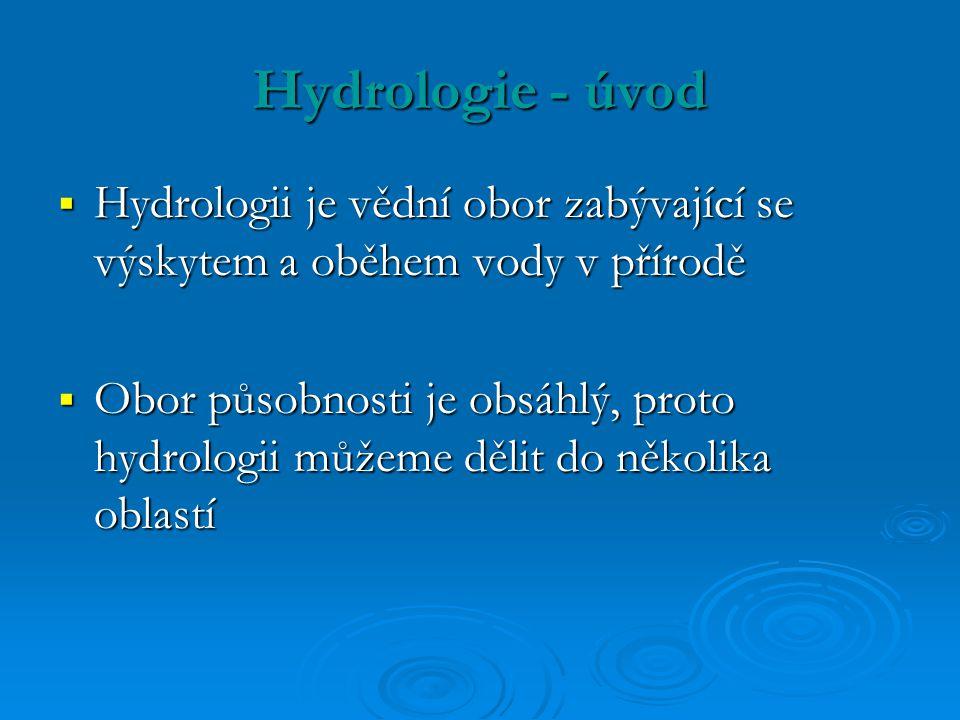 Hydrologie - úvod  Hydrologii je vědní obor zabývající se výskytem a oběhem vody v přírodě  Obor působnosti je obsáhlý, proto hydrologii můžeme dělit do několika oblastí