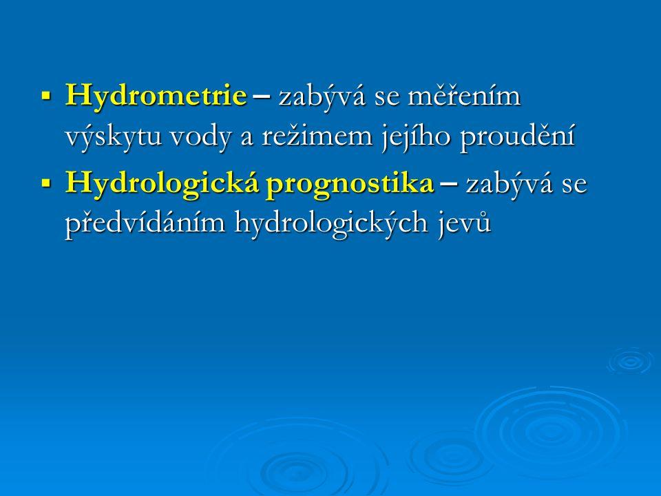  Hydrometrie – zabývá se měřením výskytu vody a režimem jejího proudění  Hydrologická prognostika – zabývá se předvídáním hydrologických jevů