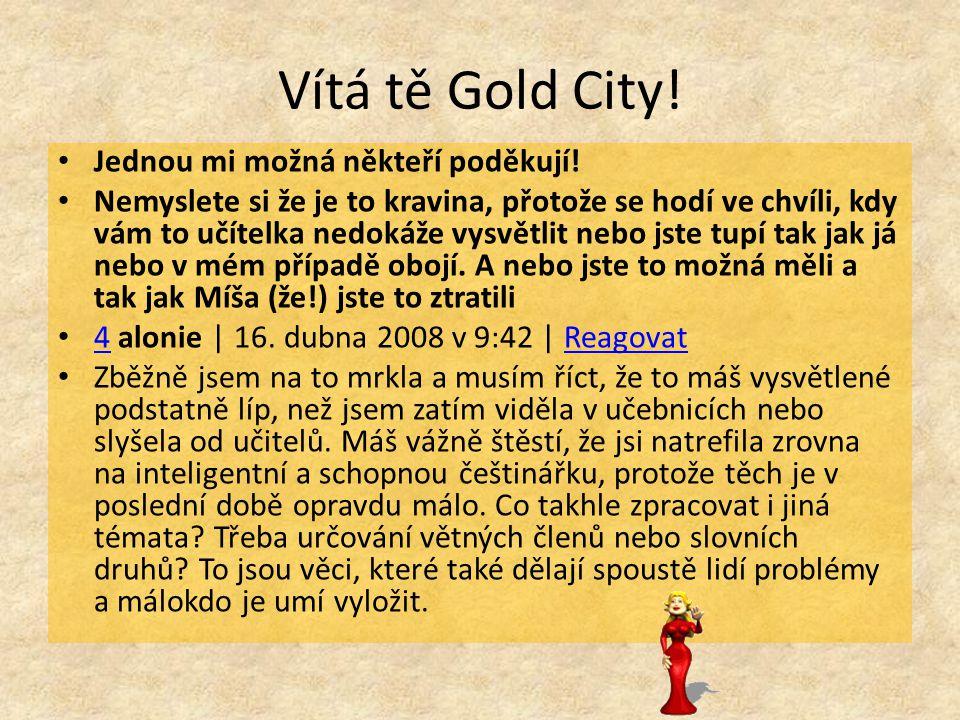 Vítá tě Gold City! Jednou mi možná někteří poděkují! Nemyslete si že je to kravina, přotože se hodí ve chvíli, kdy vám to učítelka nedokáže vysvětlit