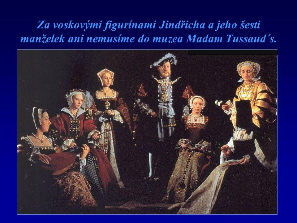 Za voskovými figurínami Jindřicha a jeho šesti manželek ani nemusíme do muzea Madam Tussaud´s.