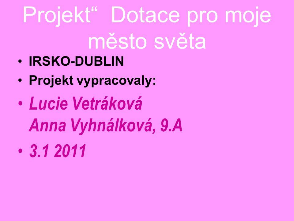 Projekt Dotace pro moje město světa IRSKO-DUBLIN Projekt vypracovaly: Lucie Vetráková Anna Vyhnálková, 9.A 3.1 2011