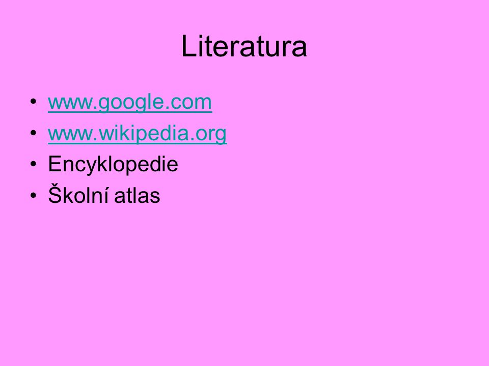 Literatura www.google.com www.wikipedia.org Encyklopedie Školní atlas