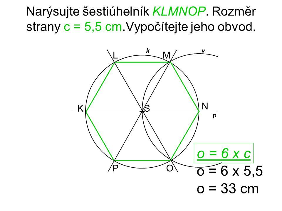 + V vkn p OS T RP U Narýsujte šestiúhelník OPRSTU. Rozměr strany b = 50 mm.Vypočítejte jeho obvod. o = 6 x b o = 6 x 50 o = 300 mm