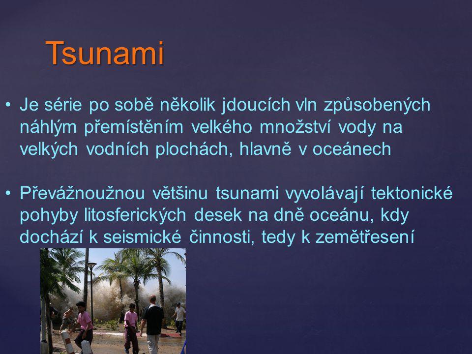 Tsunami Je série po sobě několik jdoucích vln způsobených náhlým přemístěním velkého množství vody na velkých vodních plochách, hlavně v oceánech Přev