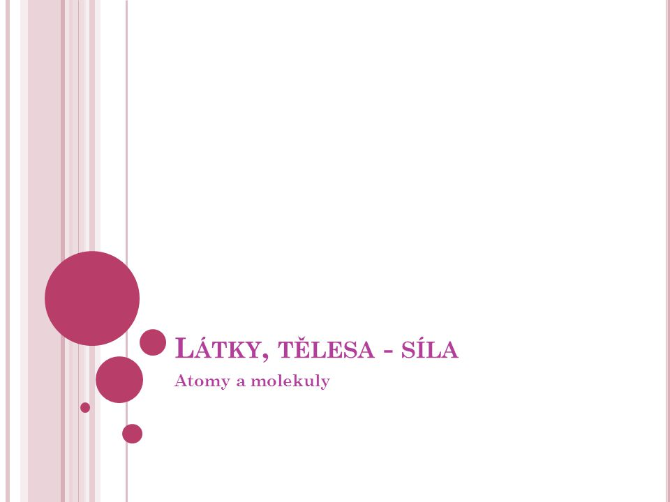 L ÁTKY, TĚLESA - SÍLA Atomy a molekuly
