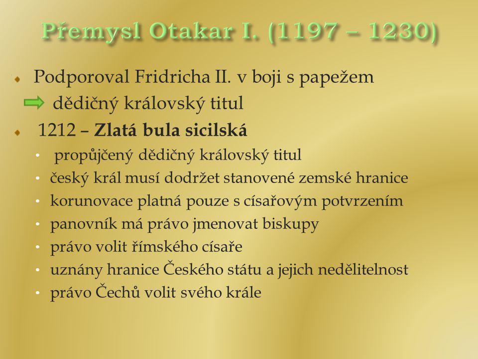 Podporoval Fridricha II. v boji s papežem dědičný královský titul 1212 – Zlatá bula sicilská propůjčený dědičný královský titul český král musí dodrže