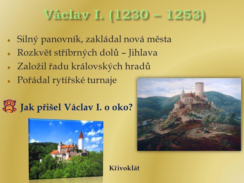 Silný panovník, zakládal nová města Rozkvět stříbrných dolů – Jihlava Založil řadu královských hradů Pořádal rytířské turnaje Jak přišel Václav I.