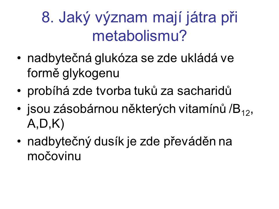 8. Jaký význam mají játra při metabolismu? nadbytečná glukóza se zde ukládá ve formě glykogenu probíhá zde tvorba tuků za sacharidů jsou zásobárnou ně