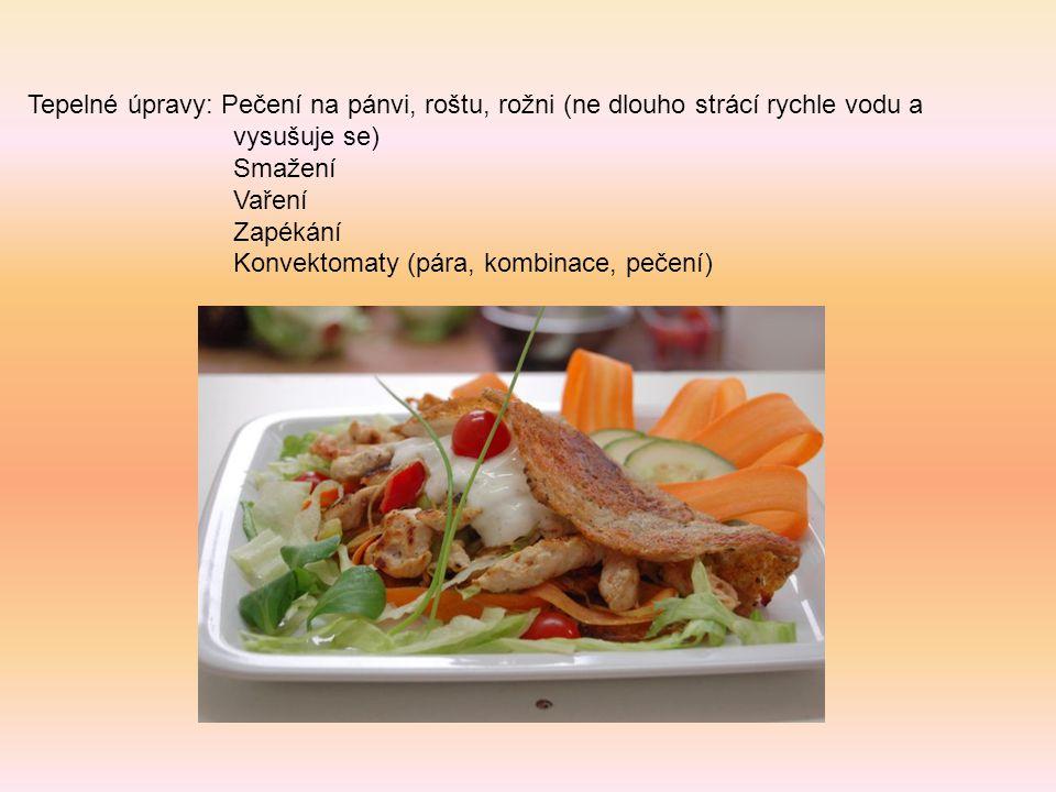 Tepelné úpravy: Pečení na pánvi, roštu, rožni (ne dlouho strácí rychle vodu a vysušuje se) Smažení Vaření Zapékání Konvektomaty (pára, kombinace, peče