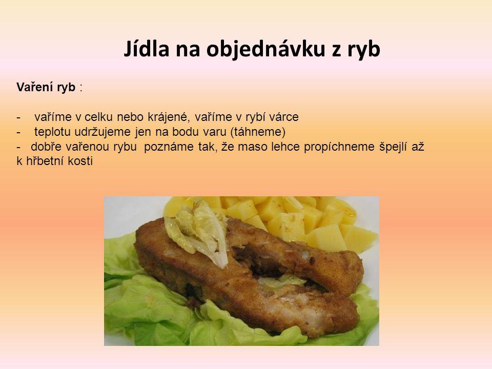 Jídla na objednávku z ryb Vaření ryb : - vaříme v celku nebo krájené, vaříme v rybí várce - teplotu udržujeme jen na bodu varu (táhneme) - dobře vařen