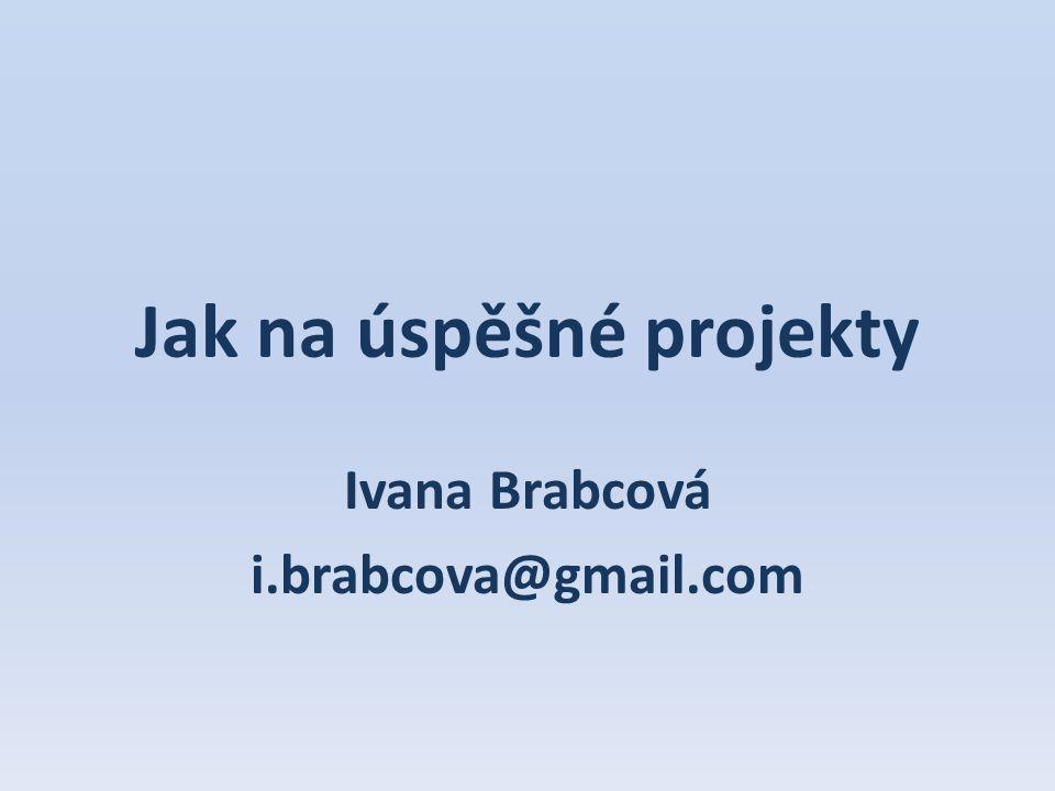 Jak na úspěšné projekty Ivana Brabcová i.brabcova@gmail.com