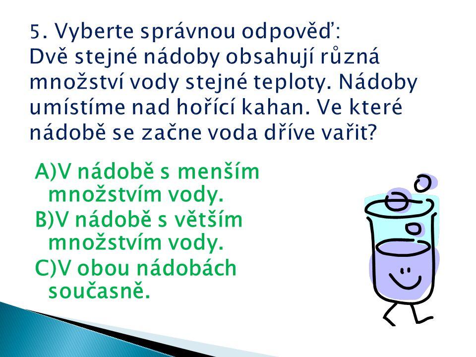 A)V nádobě s menším množstvím vody. B)V nádobě s větším množstvím vody. C)V obou nádobách současně.