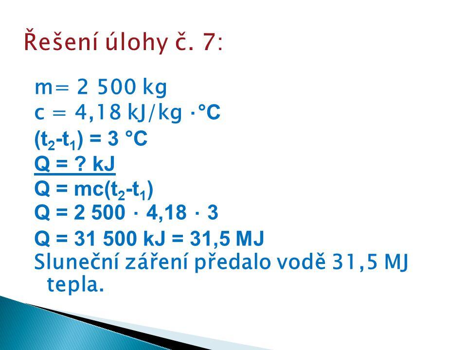 m= 2 500 kg c = 4,18 kJ/kg ⋅ °C (t 2 -t 1 ) = 3 °C Q = ? kJ Q = mc(t 2 -t 1 ) Q = 2 500 ⋅ 4,18 ⋅ 3 Q = 31 500 kJ = 31,5 MJ Sluneční záření předalo vod