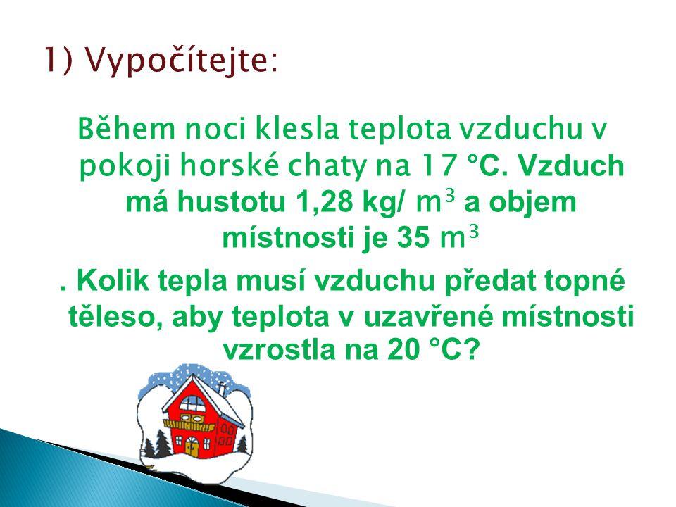 Během noci klesla teplota vzduchu v pokoji horské chaty na 17 °C. Vzduch má hustotu 1,28 kg/ m 3 a objem místnosti je 35 m 3. Kolik tepla musí vzduchu