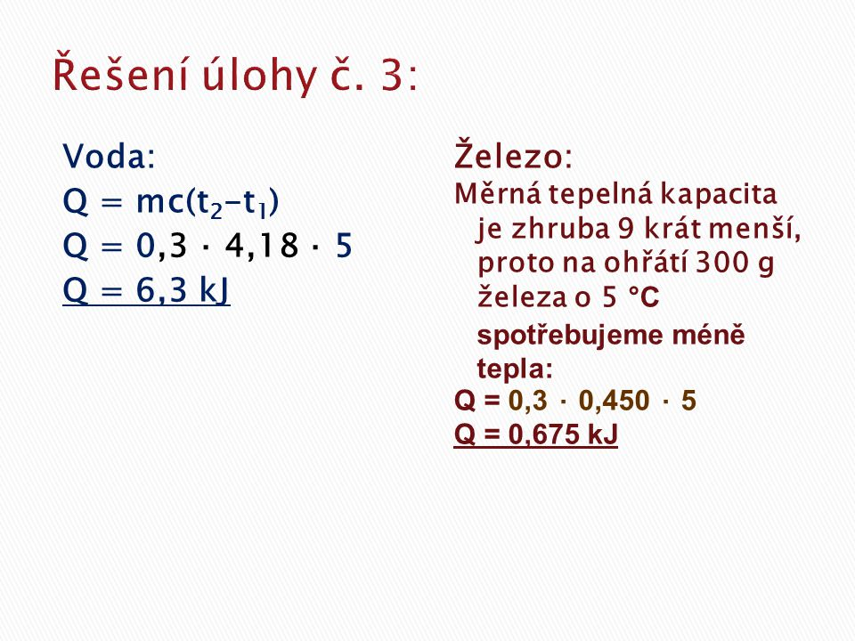 Voda: Q = mc(t 2 -t 1 ) Q = 0,3 ⋅ 4,18 ⋅ 5 Q = 6,3 kJ Železo: Měrná tepelná kapacita je zhruba 9 krát menší, proto na ohřátí 300 g železa o 5 °C spotřebujeme méně tepla: Q = 0,3 ⋅ 0,450 ⋅ 5 Q = 0,675 kJ
