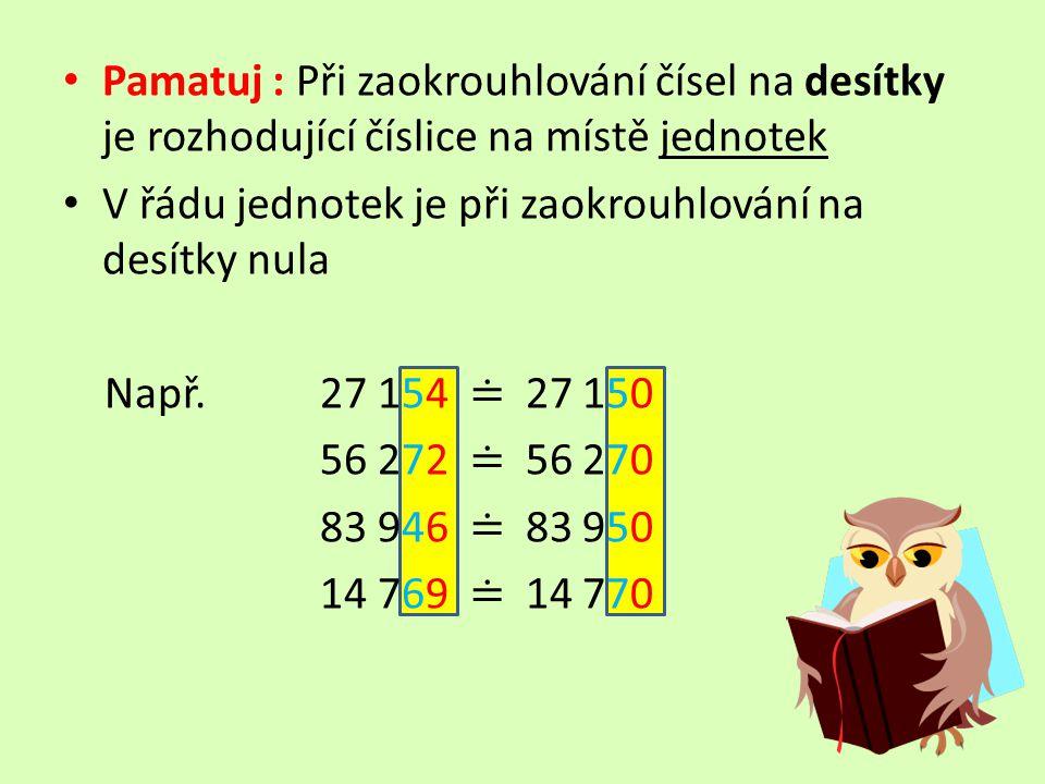 Pamatuj : Při zaokrouhlování čísel na desítky je rozhodující číslice na místě jednotek V řádu jednotek je při zaokrouhlování na desítky nula Např. 27