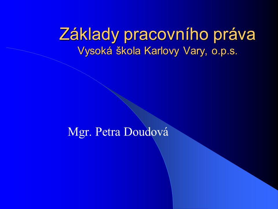 Základy pracovního práva Vysoká škola Karlovy Vary, o.p.s. Mgr. Petra Doudová