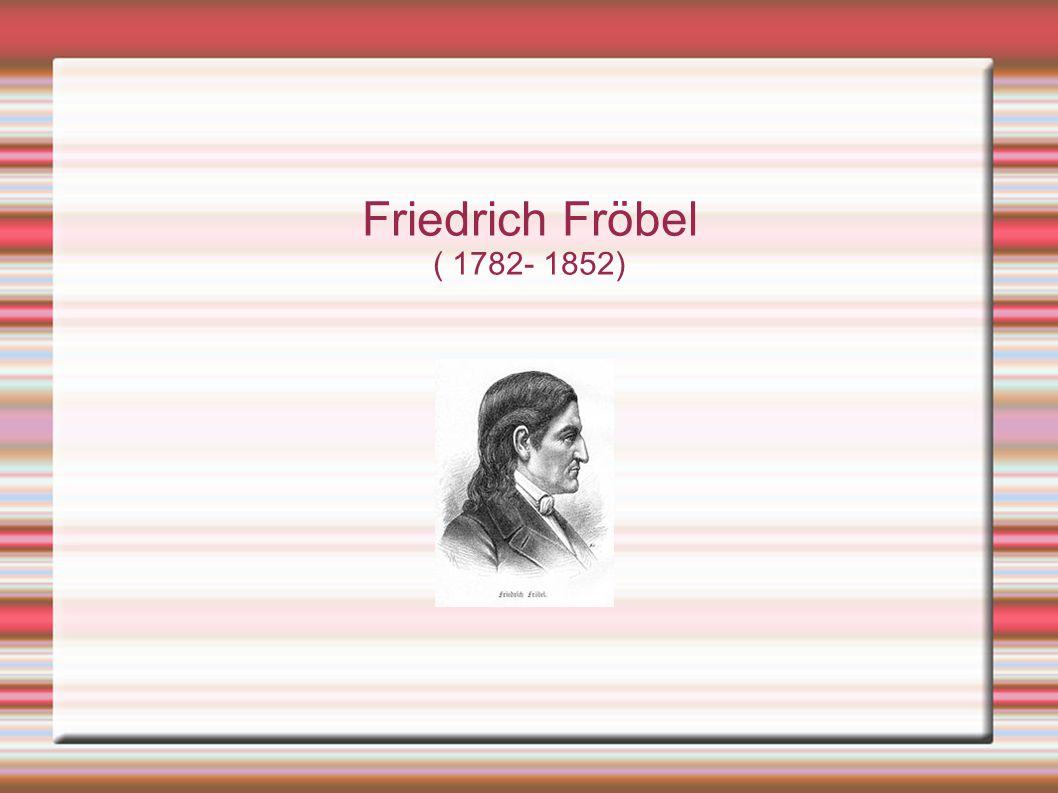 Friedrich Fröbel ( 1782- 1852)